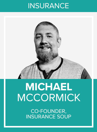 - Michael McCormick is a co-founder of Insurance Soup and all Soup based brands including Career Agent Concepts, Agency Elephant, Career Insurance Agents, as well as being a partner with Back9 Life Insurance.Michael heads up all things marketing, branding, advertising, and social media for the industry giant that has in just 4 short years taught over 2500 Agents how to generate high quality, low cost, exclusive leads for both their Agencies and their referral partners.Known well within the industry as the gold standard in social media, lead gen, marketing automation, and referral partner cultivation; as well as the company's longevity in the 'fly by night' lead gen space, Soup brand Career Agent Concepts has been the largest and ONLY LONG TERM SUCCESSFUL marketing & lead gen mastermind for the better part of a decade with thousands of Agents going through their education and coming out the other side capable of creating endless opportunity for themselves.With 30,000 active members across multiple social media platforms; If you are an Insurance Agent and you are not in Insurance Soup you are in the minority. Be sure to join Insurance Soup on Facebook before you leave the conference!Socials: FB, IN, TW