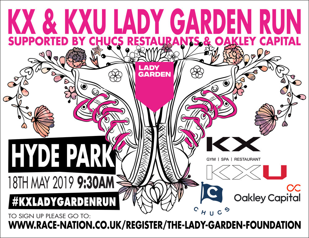 - The Lady Garden Foundation are so excited to announce that registration for the annual 5K and 10K run is officially OPEN!The KX & KXU Lady Garden Run, supported by CHUCS restaurants and Oakley Capital will be held at Hyde Park on Saturday 18th May.Click the link to secure your ticket today!