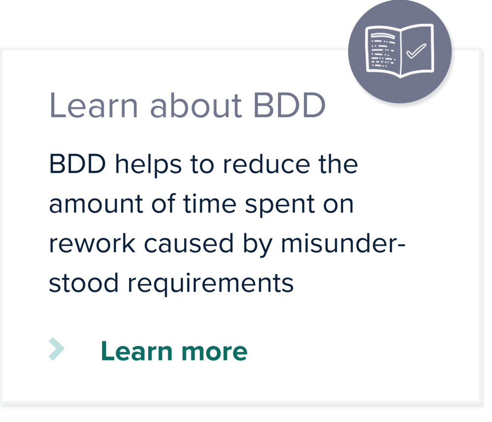 BDD helps to reduce the amount of time spent on rework caused by misunderstood requirements