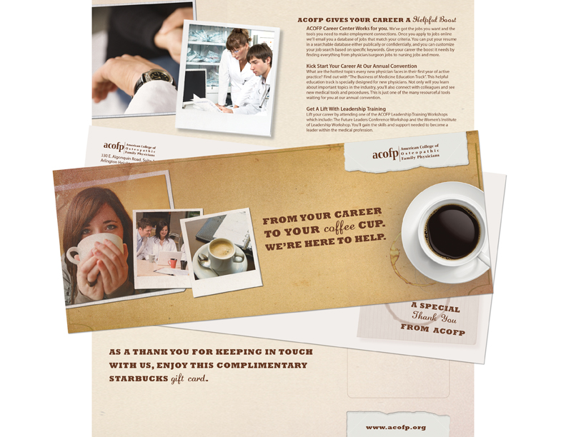 American College of Osteopathic Family Physicians (ACOFP)   ACOFP offers free membership to students and residents, a common practice in medical associations, however when that member transitions into paid membership there is a fall-off mostly because the resident moves. This creative direct mail piece counters this problem by offering the young member a pre-paid Starbucks card in return for updating their contact information with the association. AssociaDirect handled copywriting, design, printing, fulfillment and mailing.