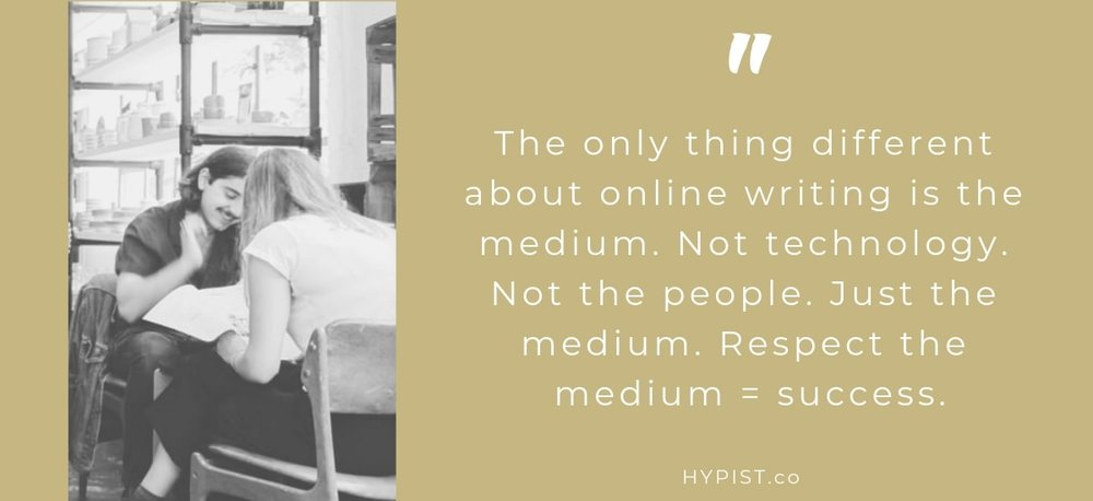 The only thing different about online writing is the medium. Not technology. Not the people. Just the medium. Respect the medium = success.