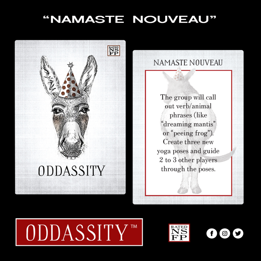 "NAMASTE NOUVEAU   The group will call out animal/verb phrases (like ""dreaming Mantis"" or ""Peeing Frog""). Create three new yoga poses and guide 2 - 3 other players through the poses."