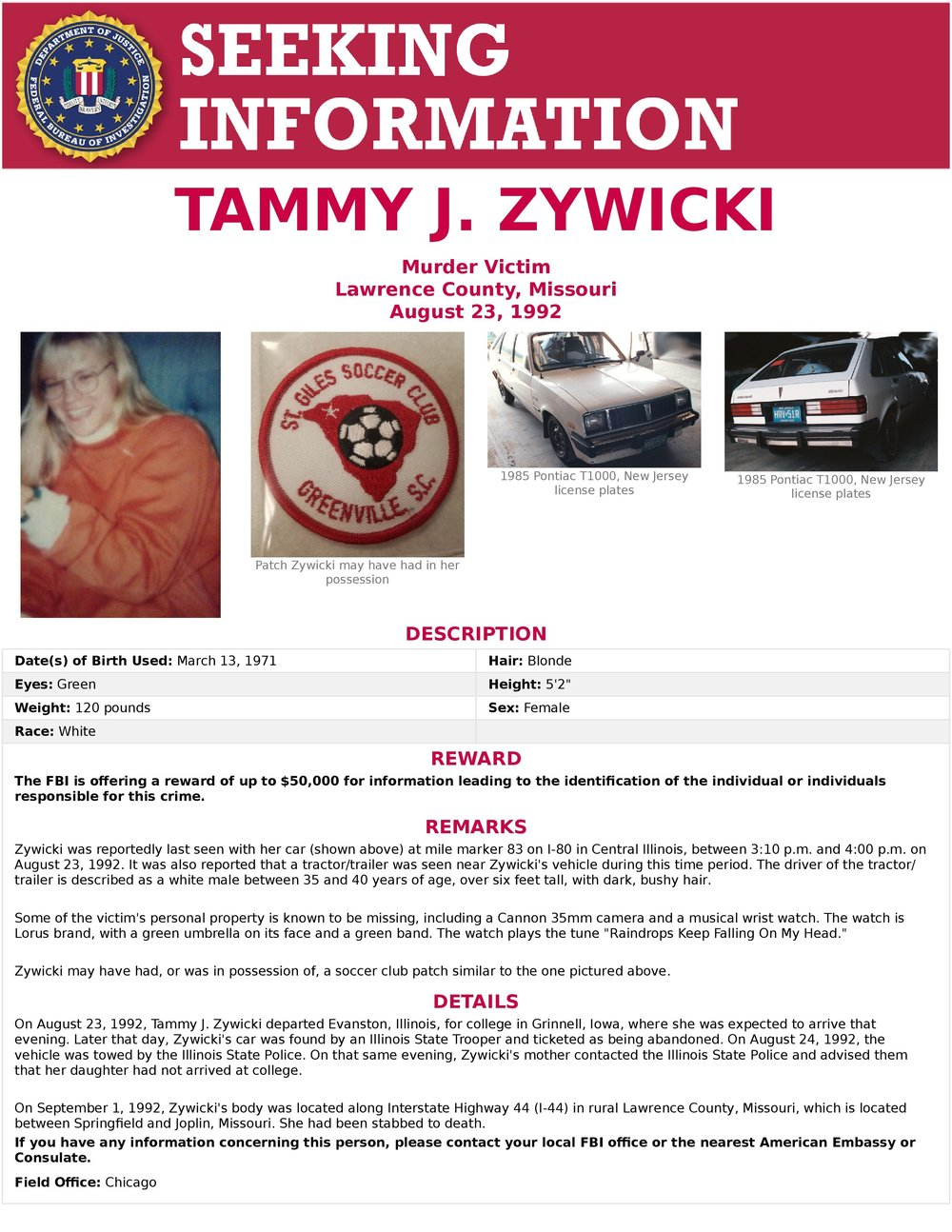 tammy zywicki - 8.23.1992 21 year old Tammy was having car issues dropping off her brother in Evanston and heading back to her home in Iowa. She was last seen standing next to her her white Pontiac T1000 on the I-80 mile marker 83 in LaSalle County between 3:10PM-4PM with a truck driver described as 30-45 6' with dark,bushy, collar length hair driving a white tractor trailer with 2 brown diagonal strips on the side. Her vehicle was found locked with her things inside.9.1.1992 Tammy was found deceased 100 miles away on I-44 in Lawrence County (between Springfield & Joplin) in a red blanket sealed with duct tape. Lawrence County Coroner determined she was stabbed once in the arm and 7 times in a circle around her heart and sexually assaulted.Still missing is her watch, patch from St Giles soccer club shorts, 35MM Canon camera, purse and keys.  (CONT…)