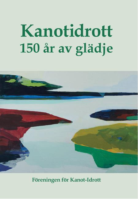 """""""Kanotidrott 150 år av glädje. Utgiven av Föreningen för Kanot-Idrott  för att uppmärksamma minnet av pionjären John MacGregors kanotfärd genom Sverige sommaren 1866"""