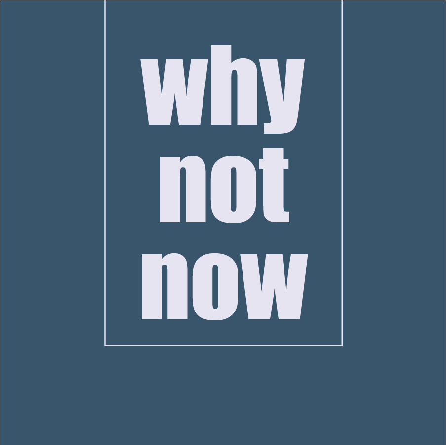 why not now.png