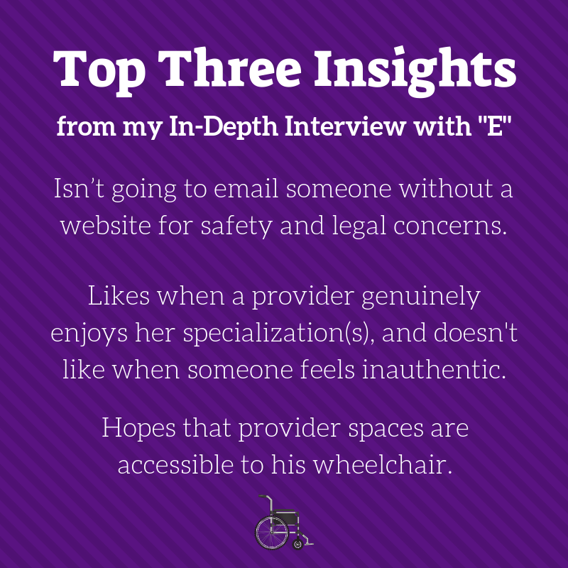 Top Three Insights from my in-depth interview with E. · Isn't going to email someone without a website for safety and legal concerns. · Likes when a provider genuinely enjoys her specialization, and doesn't like it when people feel inauthentic. · Hopes that provider spaces are accessible to his wheelchair.