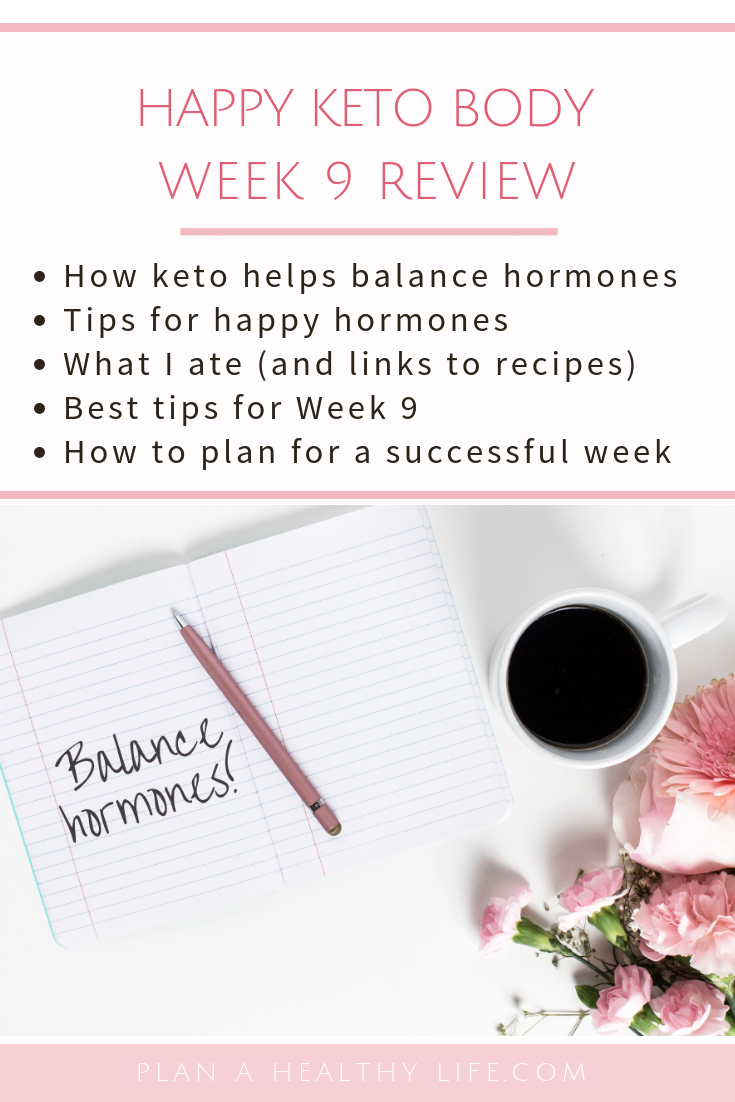 Happy Keto Body Review Week 9 - balancing hormones, what I ate, tips for a successful week 9. Plan a Healthy Life