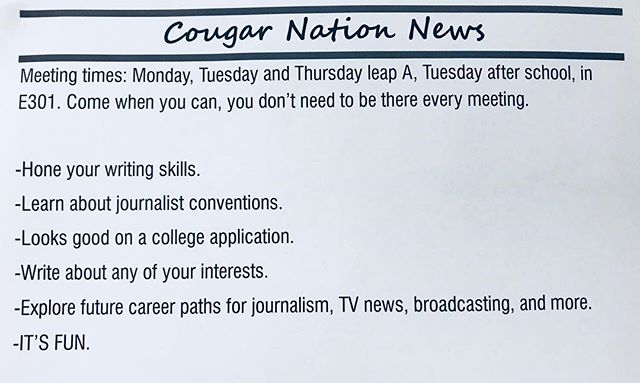 With school back up and running, it's time for recruitment. Cougar Nation News is always filled with excitement. There is staff running around interviewing teachers and other students. There is staff writing about sports events, politics, music, upcoming school events, and so much more. If you enjoy writing, want to peruse a career in journalism or just enjoy entertaining people with works of literature, newspaper is the place for you. Share with your friends, and join. Come see the Cougar Nation News staff during leap.  #cougarnationnews #journalism #fun #writing #entertaining #sportsevents #music #schoolevents #interviews #agoodtime