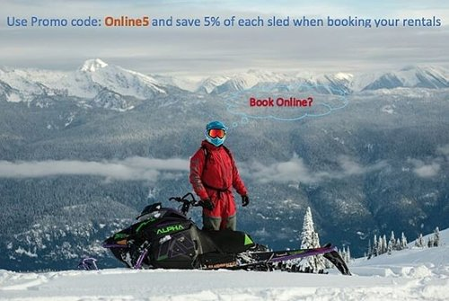 Use Promo Code: Online5 to book any of our sleds (2019 Arctic Cat M8000 Alpha One, 2018 Ski-Doo 850, 2016 Ski-Doo 800, 2 014Polaris Indy 550) ONLINE and save 5% per sled per day!!!