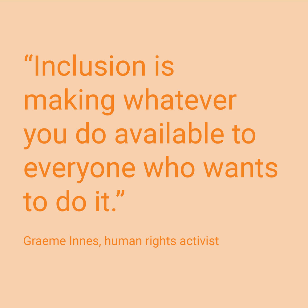"""""""Inclusion is making whatever you do available to everyone who wants to do it"""" - quote by Graeme Innes, human rights activitist."""