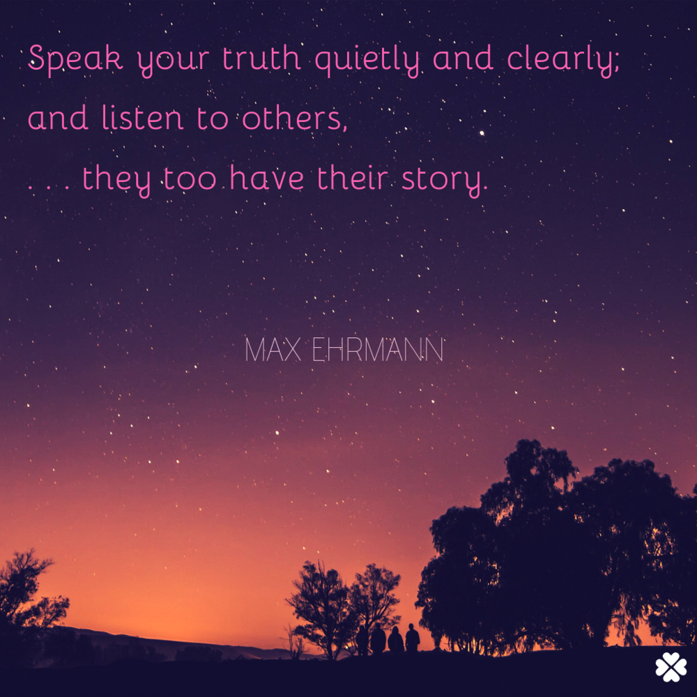 Speak your truth quietly and clearly;and listen to others,. . . they too have their story..png