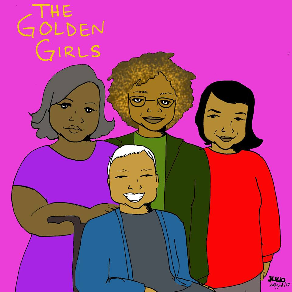 """""""This version of Golden Girls is all about social justice and it stars Miss Major Griffin-Gracy, Angela Davis, Dolores Huerta and Grace Lee Boggs…may she rest in power."""" -Julio Salgado"""