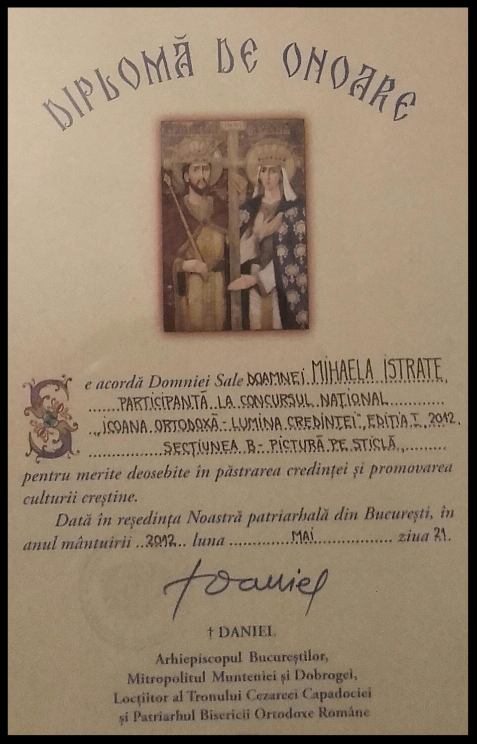 - HAVING THE HONOR TO RECEIVE THE EXCELLENCE DIPLOMA FROM THE PATRIARCH OF ROMANIAN ORTHODOX CHURCH FOR MY PARTICIPATION AT NATIONAL EXHIBITION '' ORTHODOX ICONS''.
