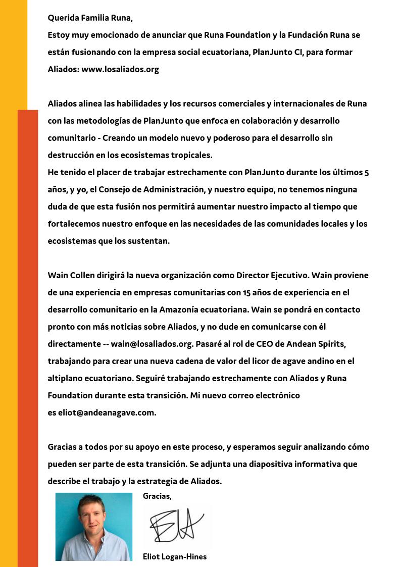 Dear Runa Family, I am very excited to announce that Fundación Runa, is merging with the Ecuadorian social business, PlanJunto, to form Aliados_ www.aliados.org Aliados aligns Runa's successful business and internati (6).png