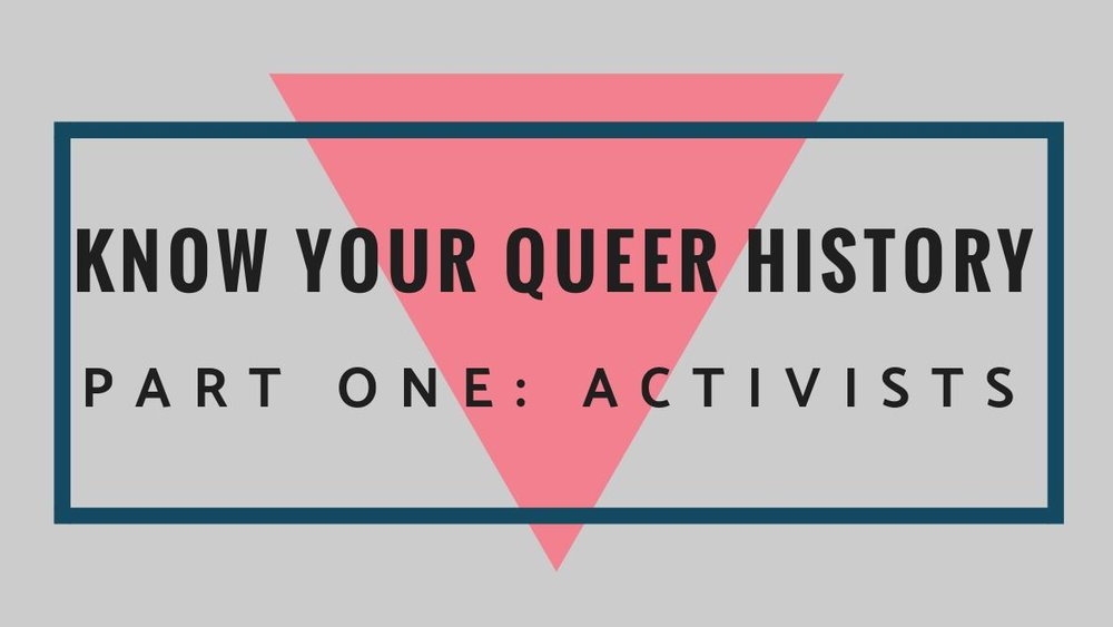 Know Your Queer HistoryPart One: Activists - by Grace M.