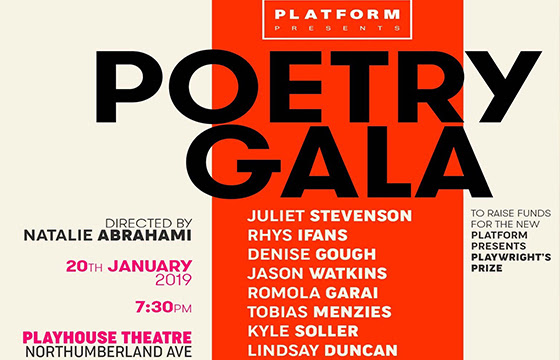 Image credit: Isabella Macpherson & Gala Gorden, Platform Presents    POETRY: PLATFORM PRESENTS 'POETRY GALA'   On January 20th, for a one night only, the Poetry Gala will showcase stars of the stage and screen reading the world's favourite poems, produced by Platform Presents to raise funds for a new Playwright's Prize. A collection of classic and contemporary poems will be read on the evening and readers include huge names such as Juliet Stevenson, Rhys Ifans, Denise Gough, Romola Garai, Phoebe Fox, Adrianna Bertola, Dougray Scott, John Standing, Jaime Winstone, Nicholas Pinnock, Gala Gordon, Sebastian de Souza and many many more. For more information on the Playwright's Prize visit the website  here . The running time for the poetry gala is approximately 90 minutes and tickets have gone on sale  here . The event will take place at the Playhouse Theatre just a short stone's throw from Embankment Station.
