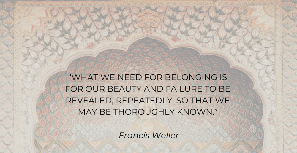 """What we need for belonging is for our beauty and failure to be revealed, repeatedly, so that we may be thoroughly known."" - Francis Weller.png"