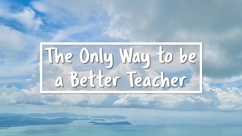 07-Only-Way-to-be-a-Better-Teacher.jpg