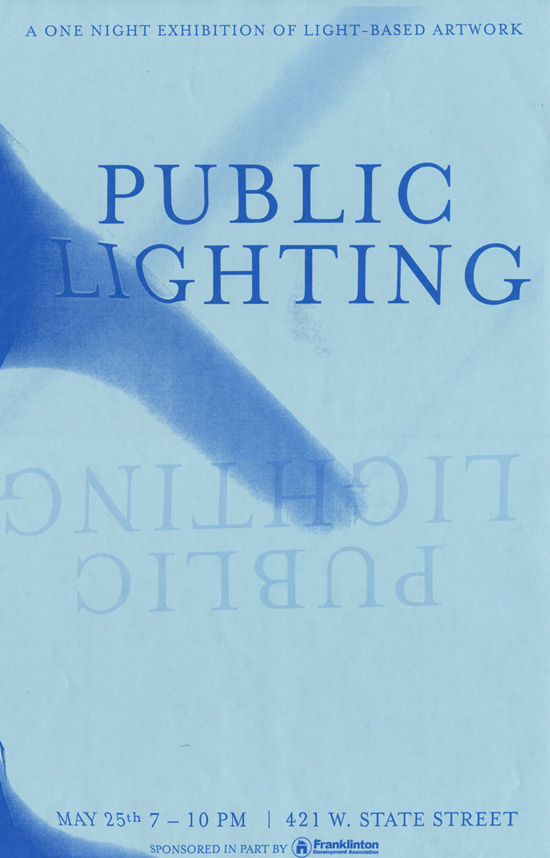 Public Lighting - Spring 2012Exhibiting: Ryan Agnew, Michael Bell-Smith, Nick Bontrager, Stefanie Busch, Paul Elsner, Leah Frankel, Peter Luckner, Erin McKenna, Shane Mecklenburger, Scott Neal, Danielle Julian Norton, Ken Nurenburg, Sara ODonnell, Patrick O'Rorke, Mike Olenick, Chris Purdie, Umar Rashid, Suzanne Silver, Timothy Jude Smith, Austin Stewart Michael Stickrod.One night invitational exhibition of light based work in a unique setting. The work in the show will be the only illumination in the space-- creating something that is neither gallery nor theater. Both projections and installations using (artificial) lighting as an integral component are welcome. The show will take place at tan large empty 2-story warehouse in Franklinton just east of the tracks on West State St. which features wide open architecture-- large windows, many columns, and corridors that can support works of varying scales.Organized by Melissa Vogley Woods and Ry Wharton