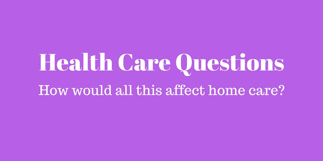 Health Care Questions: How would all this affect home care?