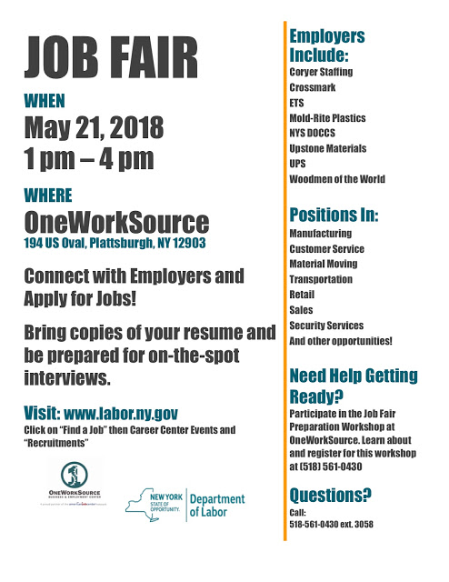 "Job Fair  When: May 21, 2018 1 PM - 4 PM  Where: OneWork Source 194 US Oval, Plattsburgh, NY 12903  Connect with Employers and Apply for Jobs!  Employers Include: Coryer Staffing Crossmark ETS Mold-Rite Plastics NYS DOCCS Upstone Materials UPS Woodmen of the World  Positions In: Manufactoring Customer Service Material Moving Transportation Retail Sales Security Services And other opportunities!  Need Help Getting Ready? Participate in the Job Fair Preparation Workshop at OneWorkSource. Learn about and register for this workshop at (518) 561-0430  Questions? Call 518-561-0430 ext. 3058  Bring copies of your resume and be prepared for on-the-spot interviews.  Visit: www.labor.ny.gov Click on ""Find a Job"" then Career Center Events and ""Recruitments"""