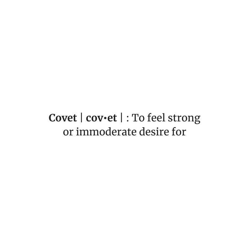 Covet | cov•et | _ To feel strong or immoderate desire for.subheading.png