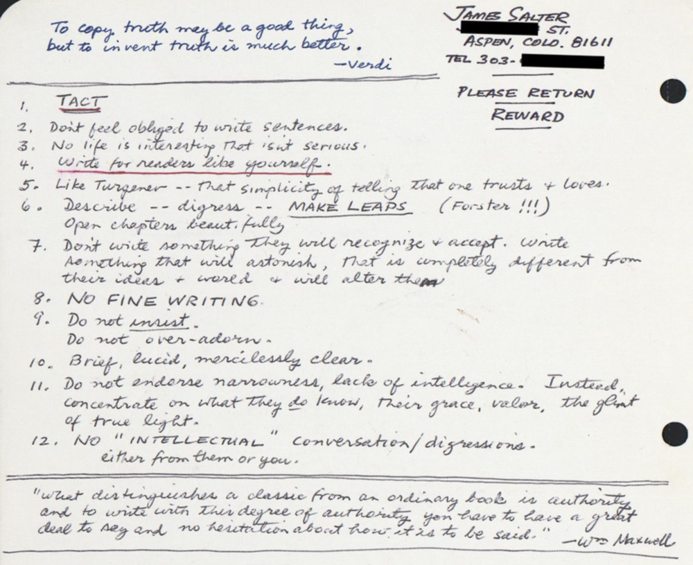 "James Salter's 12 rules for writing, from his  personal notebook     ""To copy truth may be a good thing, but to invent truth is much better.""                        – Verdi     TACT    Don't feel obliged to write sentences.  No life is interesting that isn't serious.   Write for readers like yourself.   Like Turgenev – that simplicity of telling that one trusts + loves.  Describe – digress –  MAKE LEAPS  (Forster!!!)                                    Open chapter beautifully  Don't write something they will recognise & accept. Write something that will astonish, that is completely different from their ideas + world + will alter them  NO FINE WRITING  Do not   insist  .                                                                                             Do not over-adorn.  Brief, lucid, mercilessly clear.  Do not endorse narrowness, lack of intelligence. Instead, concentrate on what they   do   know, their grace, valour, the glint of true light.  No ""INTELLECTUAL"" conversation/digressions, either from them or you.    ""What distinguishes a classic from an ordinary book is authority and to write with this degree of authority you have to have a great deal to say and no hesitation about how it is to be said.""  – William Maxwell"