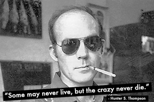 """Some may never live, but the crazy never die."" - Hunter S. Thompson"
