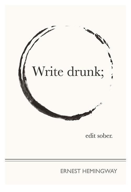 'Write drunk, edit sober' - Ernest Hemingway