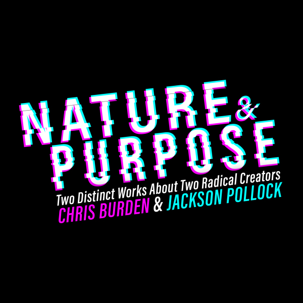 NATURE & PURPOSE - NATURE & PURPOSE is an exploration of the idea of 'art' told through the works of two contemporaries who made their marks in different mediums - painter JACKSON POLLOCK and performance artist CHRIS BURDEN. Both artists were considered rebels in their fields, and introduced the world to their radical and 'no holds barred' approach to creation.Featuring the play A BEAST/A BURDEN by Billy Ray Brewton and POLLOCK: A FREQUENCY PARABLE by Matthew Marcum.