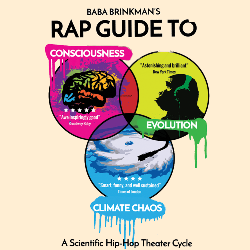 "Baba Brinkman's Rap Guide Series (3 shows) - Baba Brinkman's Rap Guide to Evolution, Consciousness, and Climate Chaos, a scientific theater cycle at the SoHo Playhouse.Consciousness - ""Peer reviewed rapper"" Baba Brinkman takes a deep dive into the neuroscience of human experience, from sensations to hallucinations.Evolution - A hip-hop tour of modern evolutionary biology, winner of the Scotsman Fringe First Award in Edinburgh and nominated for a Drama Desk Award off-BroadwayClimate Chaos - Confronts the challenge and also the failings of human psychology that make climate change such an easy problem to ignore. With scientists, activists, contrarians, and even the Pope adding their voices to the soundtrack, get ready for a funny and refreshing take on the world's hottest topic."