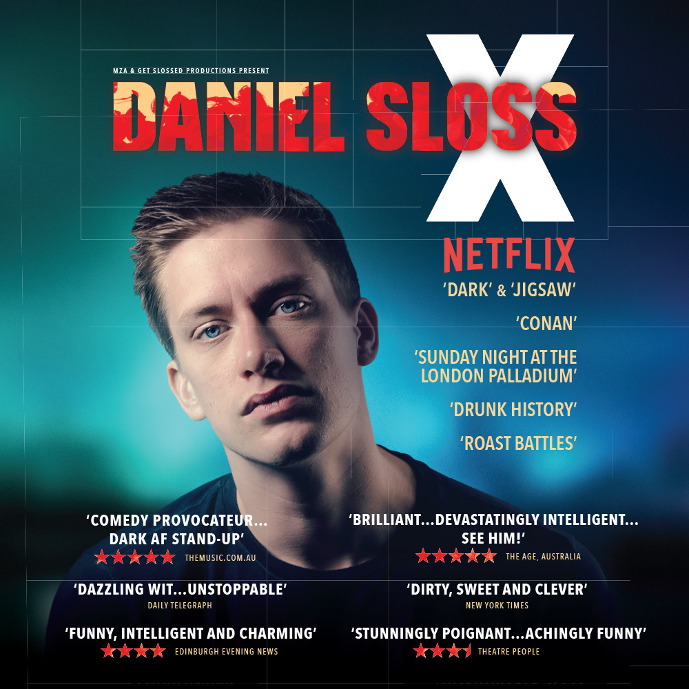DANIEL SLOSS: X - Fast becoming one of the world's biggest comedy names, with 2 hour-long Netflix comedy specials, both released on 11 September 2018, Daniel's last smash-hit tour spanned 150+ shows across 28 countries around the globe. He has appeared on US TV's 'Conan' a record 9 times, sold out shows at 11 consecutive Edinburgh Fringes (being one of the biggest comedy ticket sellers for the last 9 years), and played 9 solo sold out seasons in London's West End as well as 4 seasons off-Broadway in New York. Daniel has been featured on Comedy Central's 'Roast Battles' and 'Drunk History', ITV's 'Sunday Night at the Palladium', gave a 'Tedx' Talk and recorded a DVD (aged 20) and his stand-up clips have over 15 million views. Still just 28, this is his brilliant 10th solo show.