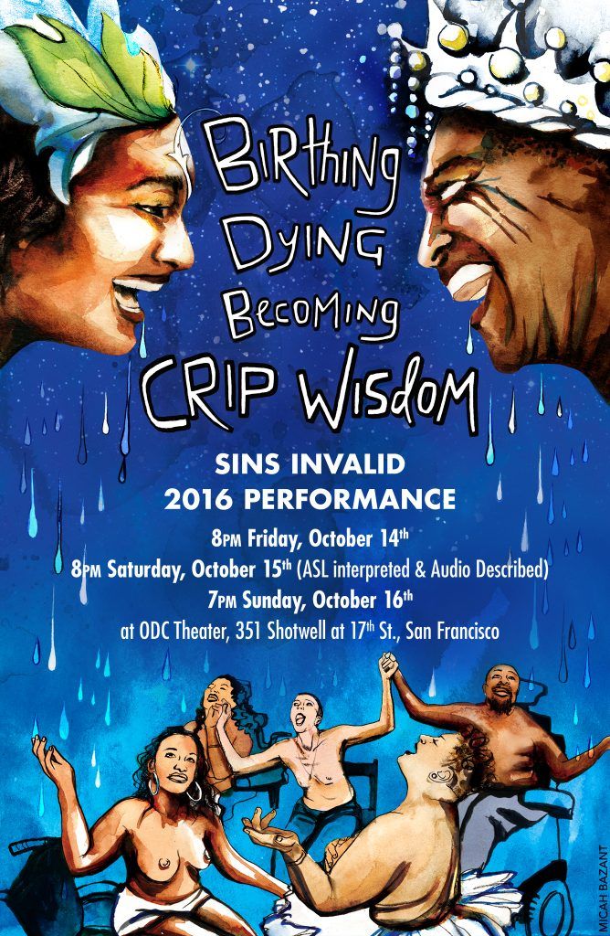 [Pictured is the Sins Invalid 2016 performance poster image. At the top of the poster are two Black Disabled Deities smiling towards each other. One is wearing a crown of leaves and the other is wearing a crown of crystals. Both are drooling. At the bottom of the poster are five people sitting with their arms raised in the air looking upwards. Most are people of color, some are wheelchair users, and some are gender nonconforming. One is wearing a tutu. The drool is raining on them and they are welcoming it. The background is an intergalactic celestial blue color.]