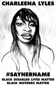 """[Image description: Black and white pencil drawing of a Black woman with long hair, looking directly at the viewer. Text at the top says """"Charleena Lyles"""" in bold black letters. Text at the bottom says: """"#SayHerName, Black Disabled Lives Matter, Black Mothers Matter""""]"""