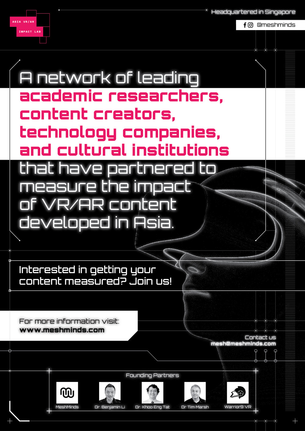 Asia VR/AR Impact Lab - Asia VR/AR Impact Lab is the Singapore-based not-for-profit research arm of The MeshMinds Foundation. We are a network of leading academic researchers, content creators, technology companies, impact investors, science museums, and cultural institutions based in Asia focused on measuring the impact of Asia VR/AR content. Our mission is understand the engagement, empathetic response and behavioural changes linked to VR/AR experiences focused on social, ecological, and economic challenges.Read more about about our research and development programmes.