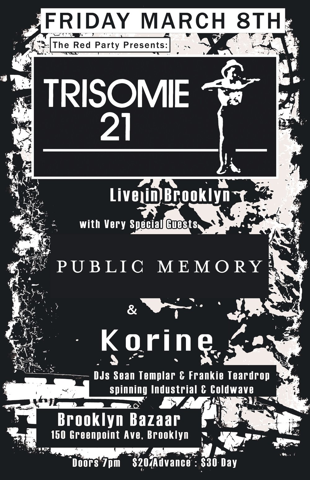 Trisomie 21 - Friday March 8THwith Public Memory & KorineFor the first time in America, The Red Party is proud to present Coldwave pioneers and Post Punk Legends Trisomie 21 along with two very special guests Public Memory & Korine.TRISOMIE 21https://soundcloud.com/user-428790978http://www.trisomie21.tv/https://www.facebook.com/trisomie21/with special guestsPublic Memoryhttps://publicmemory.bandcamp.com/https://www.facebook.com/thepublicmemory/&Korinehttps://www.facebook.com/korineband/https://korine.bandcamp.com/album/new-arrangementsDJs Sean Templar & Frankie Teardropspin Coldwave & Post Punk throughout the Night!Brooklyn Bazaar150 Greenpoint Ave, Brooklyn$20 Advance / $30 Day Doors 7pm - Midnight