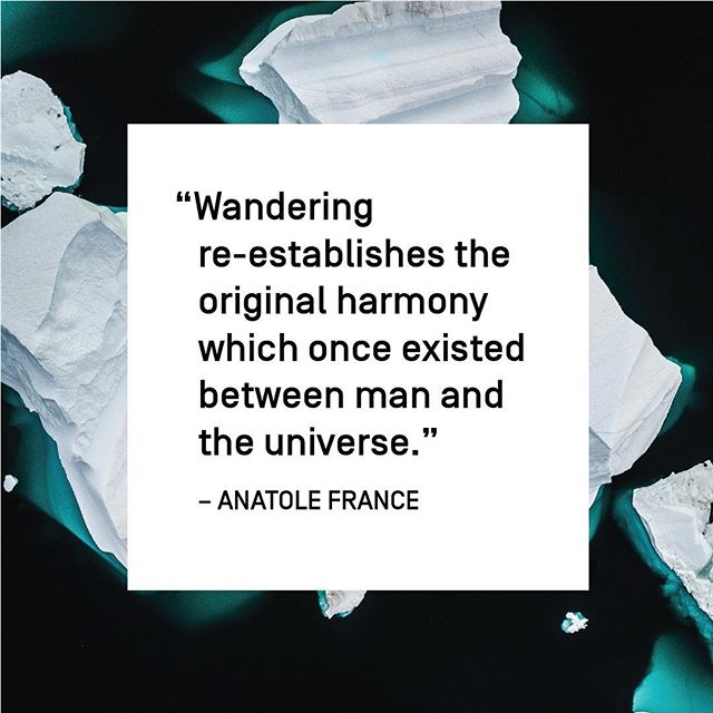 """""""Wandering re-establishes the original harmony which once existed between man and the universe."""" —Anatole France"""