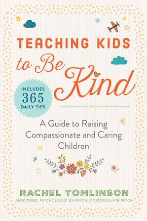 Teaching Kids to be Kind - A Guide to Raising Compassionate and Caring Children by Rachel Tomlinson (Registered Psychologist)208 PagesRelease Date: November 5, 2019ISBN: 9781510747036Imprint: Skyhorse Publishing