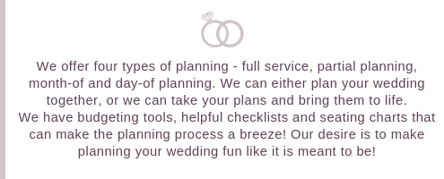 We offer four types of planning - full service, partial planning, month-of and day-of planning. We can either plan your wedding together, or we can take your plans and bring them to life. We have budgeting tools, hel (1).png