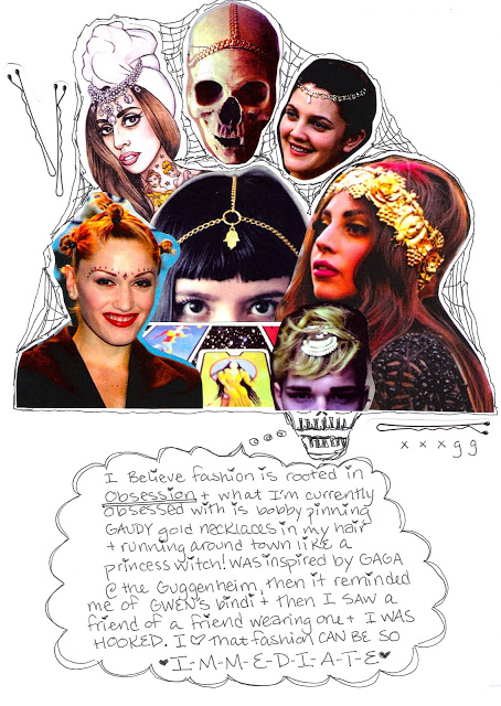 """I believe fashion is rooted in obsession + what I'm currently obsessed with is bobby pinning GAUDY gold necklaces in my hair + running around town like a princess witch! was inspired by GAGA @ the Guggenheim, then it reminded me of Gwen's bindi + then I saw a friend of mine wearing one + I WAS HOOKED. I [heart] that fashion can be so I-M-M-E-D-I-A-T-E."""