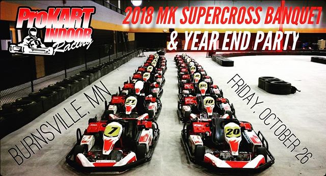 MOTOKAZIE SUPERCROSS BANQUET/YEAR END PARTY this Friday!  It will be at ProKart Indoors in Burnsville!  Social Hour at 6pm, Pizza at 7pm, Awards at 7:45pm.  The banquet will be upstairs in the party room.  Even if you did not get a series award, we are encourage everyone to come out and race some go-karts against the MK crew!  There is no charge for the banquet, and no tickets or RSVP needed.  Just show up for the fun!  Go-kart racing is not included, so if you plan to race you will have to go through ProKart to set that up when you get there.