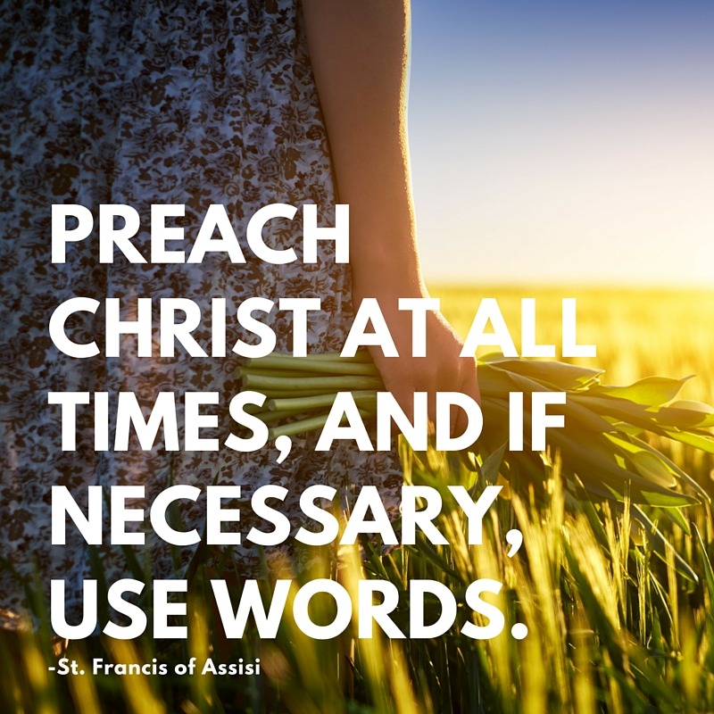 Preach Christ at all times, and if necessary, use words.