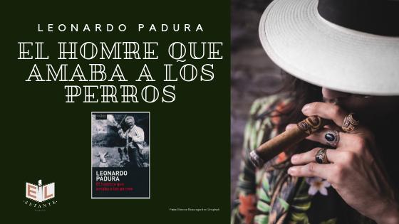 Reseña El Hombre Que Amaba A Los Perros Leonardo Padura
