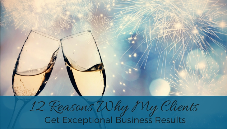 12 Reasons My Clients Get Exceptional Business Results