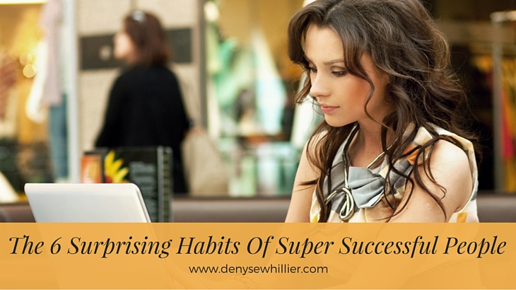 The 6 Surprising Habits Of Super Successful People