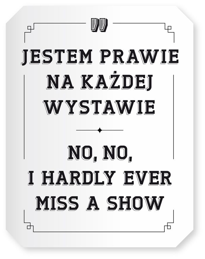 December 2011: No, no, I hardly ever miss a show - Exhibition at at the The Zachęta National Gallery of Art, Warsaw, 10/12/2011 - 12/02/2012.Link to more information hereLink to exhibition catalogue here