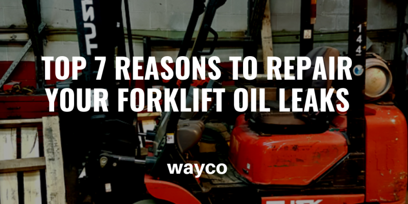 Top 7 Reasons to Repair Your Forklift Oil Leaks — WAYCO