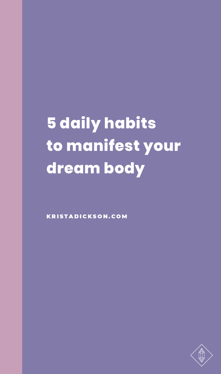 5 Daily Habits to Manifest Your Dream Body — Krista Dickson