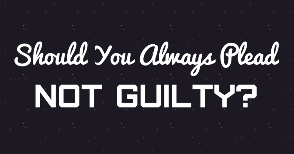 Should you always plead not guilty?