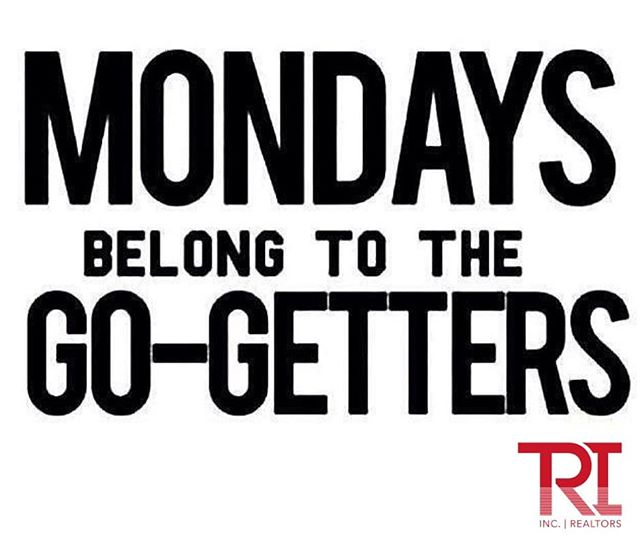 Happy Monday!  Be a GO-GETTER!  www.trirealestate.net